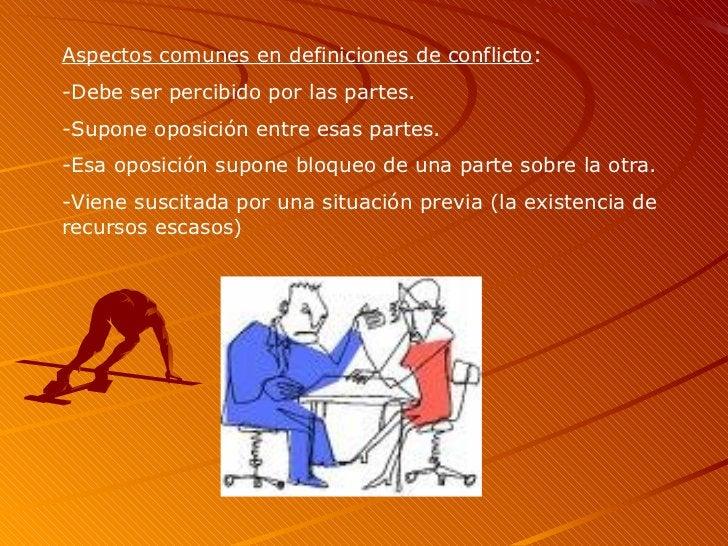 Aspectos comunes en definiciones de conflicto : -Debe ser percibido por las partes. -Supone oposición entre esas partes. -...