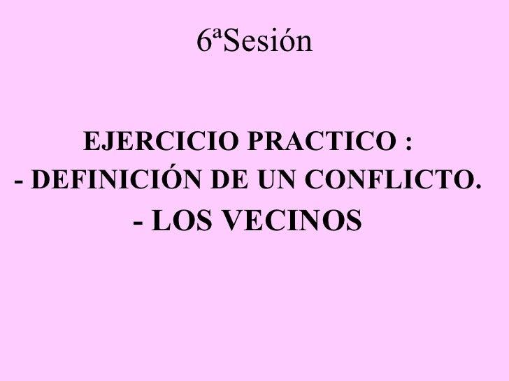 6ªSesión EJERCICIO PRACTICO : - DEFINICIÓN DE UN CONFLICTO. - LOS VECINOS
