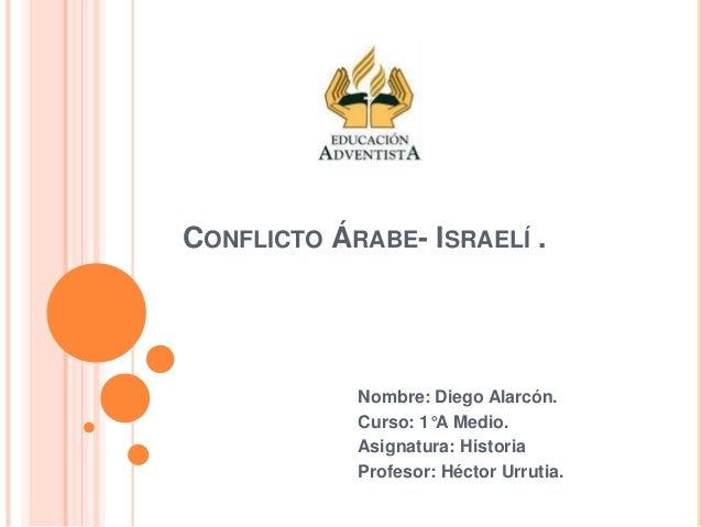 CONFLICTO ÁRABE- ISRAELÍ . Nombre: Diego Alarcón. Curso: 1°A Medio. Asignatura: Historia Profesor: Héctor Urrutia.