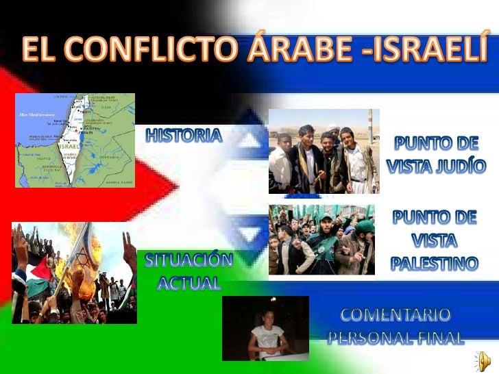 El conflicto árabe-israelí es aquel entre el Estado de Israel y sus vecinos árabes, en particular los palestinos. Su defin...