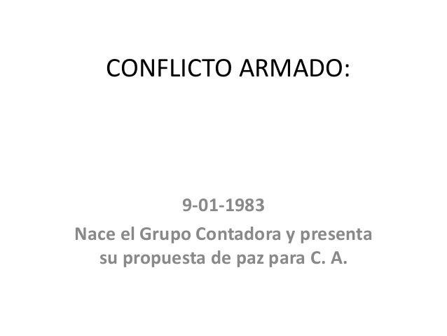 CONFLICTO ARMADO: 9-01-1983 Nace el Grupo Contadora y presenta su propuesta de paz para C. A.