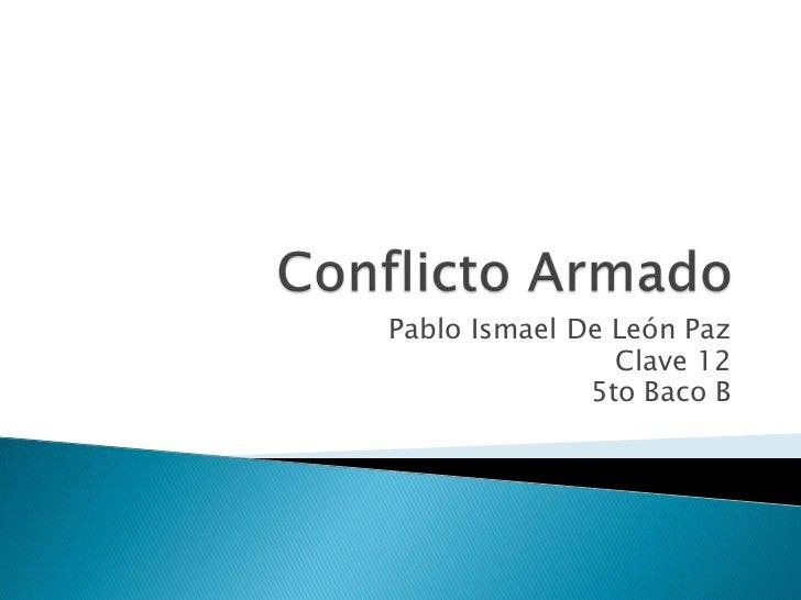 Conflicto Armado<br />Pablo Ismael De León Paz<br />Clave 12<br />5to Baco B<br />