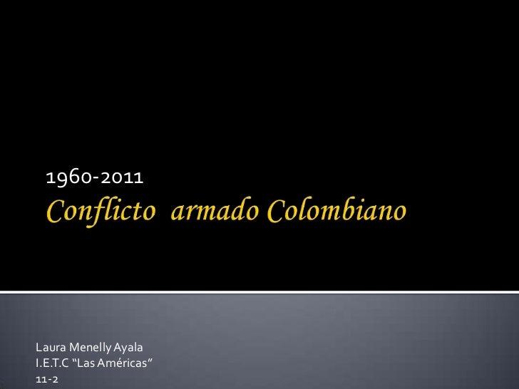 """Conflicto  armado Colombiano<br />1960-2011<br />Laura Menelly Ayala<br />I.E.T.C """"Las Américas""""<br />11-2 <br />"""