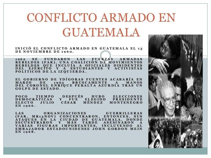 CONFLICTO ARMADO EN GUATEMALA<br />Inició el Conflicto Armado en Guatemala el 13 de noviembre de 1960.<br />1962 se fundar...