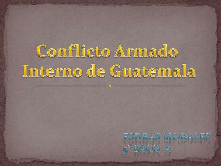 Conflicto Armado <br />Interno de Guatemala<br />Esdras Morales5° baco  a<br />