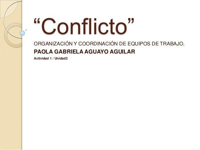 """""""Conflicto"""" ORGANIZACIÓN Y COORDINACIÓN DE EQUIPOS DE TRABAJO. PAOLA GABRIELA AGUAYO AGUILAR Actividad 1 / Unidad2"""