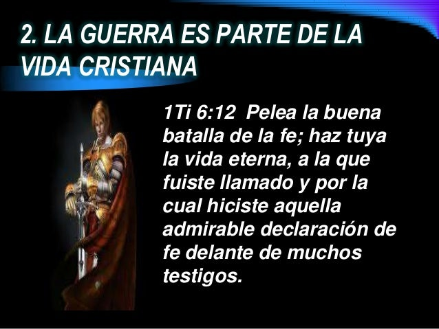 2. LA GUERRA ES PARTE DE LAVIDA CRISTIANA1Ti 6:12 Pelea la buenabatalla de la fe; haz tuyala vida eterna, a la quefuiste l...