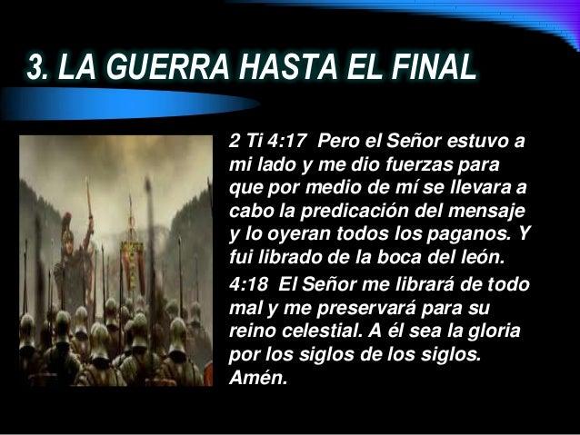 3. LA GUERRA HASTA EL FINAL2 Ti 4:17 Pero el Señor estuvo ami lado y me dio fuerzas paraque por medio de mí se llevara aca...