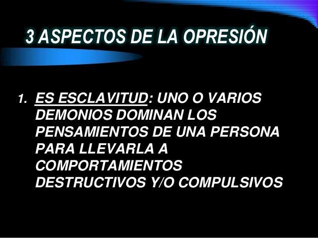 3 ASPECTOS DE LA OPRESIÓN1. ES ESCLAVITUD: UNO O VARIOSDEMONIOS DOMINAN LOSPENSAMIENTOS DE UNA PERSONAPARA LLEVARLA ACOMPO...