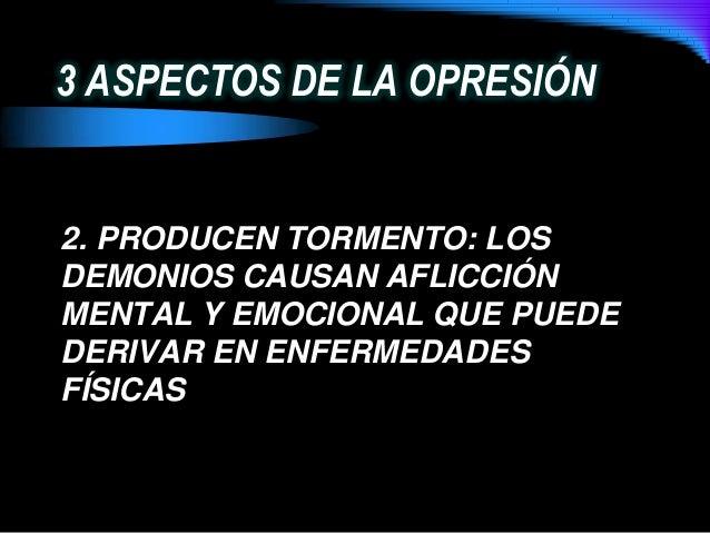 3 ASPECTOS DE LA OPRESIÓN2. PRODUCEN TORMENTO: LOSDEMONIOS CAUSAN AFLICCIÓNMENTAL Y EMOCIONAL QUE PUEDEDERIVAR EN ENFERMED...