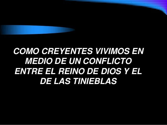COMO CREYENTES VIVIMOS ENMEDIO DE UN CONFLICTOENTRE EL REINO DE DIOS Y ELDE LAS TINIEBLAS