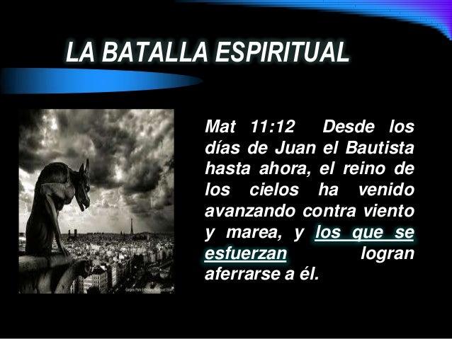 LA BATALLA ESPIRITUALMat 11:12 Desde losdías de Juan el Bautistahasta ahora, el reino delos cielos ha venidoavanzando cont...
