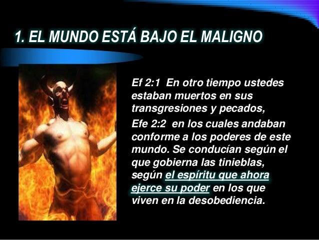 1. EL MUNDO ESTÁ BAJO EL MALIGNOEf 2:1 En otro tiempo ustedesestaban muertos en sustransgresiones y pecados,Efe 2:2 en los...