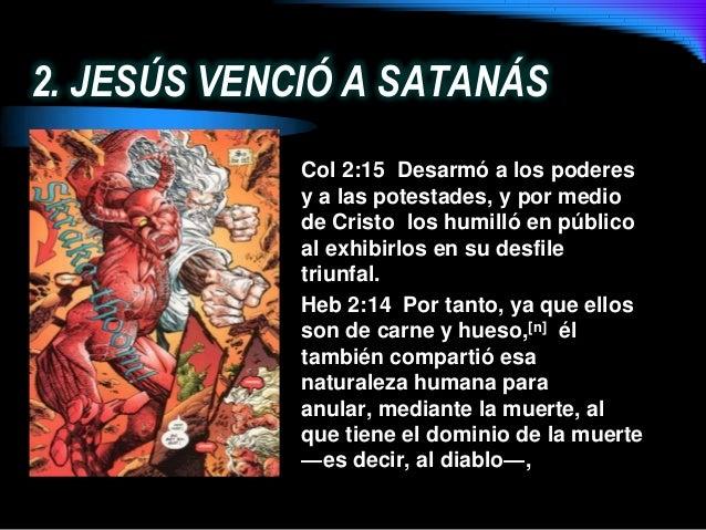2. JESÚS VENCIÓ A SATANÁSCol 2:15 Desarmó a los poderesy a las potestades, y por mediode Cristo los humilló en públicoal e...