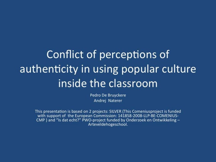 Conflict of perceptions of authenticity in using popular culture inside the classroom<br />Pedro De Bruyckere<br />AndrejN...