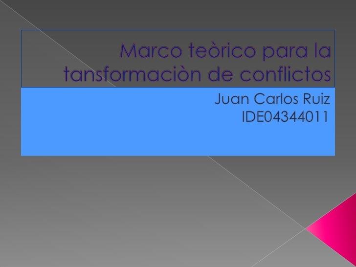 Marco teòrico para la tansformaciòn de conflictos<br />Juan Carlos Ruiz<br />IDE04344011<br />