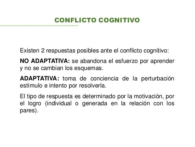 CONFLICTO COGNITIVO Existen 2 respuestas posibles ante el conflicto cognitivo: NO ADAPTATIVA: se abandona el esfuerzo por ...