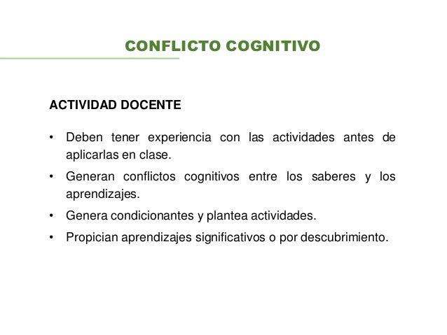 CONFLICTO COGNITIVO • Deben tener experiencia con las actividades antes de aplicarlas en clase. • Generan conflictos cogni...