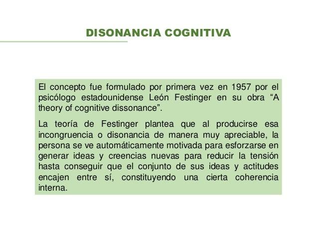 DISONANCIA COGNITIVA El concepto fue formulado por primera vez en 1957 por el psicólogo estadounidense León Festinger en s...