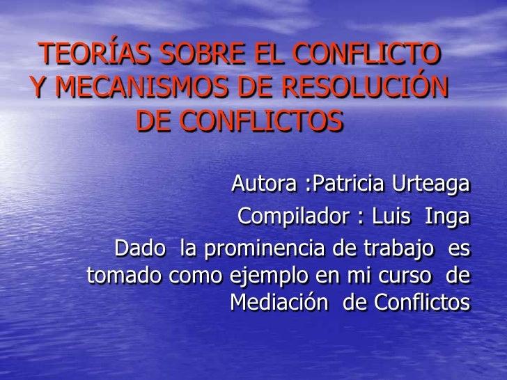 TEORÍAS SOBRE EL CONFLICTO Y MECANISMOS DE RESOLUCIÓN DE CONFLICTOS<br />Autora :Patricia Urteaga<br />Compilador : Luis  ...