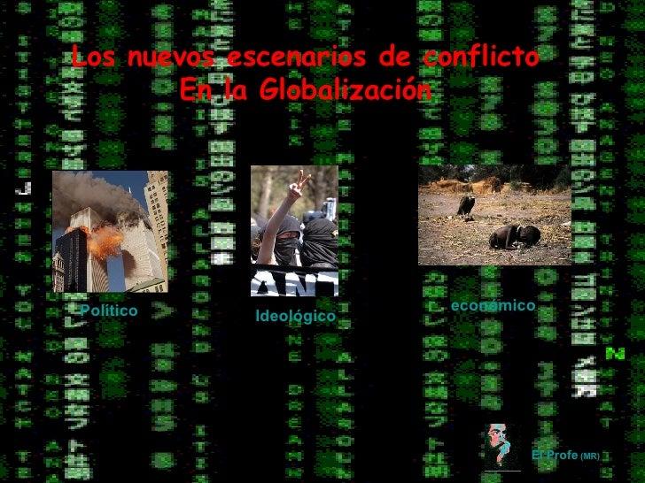 Los nuevos escenarios de conflicto En la Globalización El Profe  (MR) Político Ideológico económico
