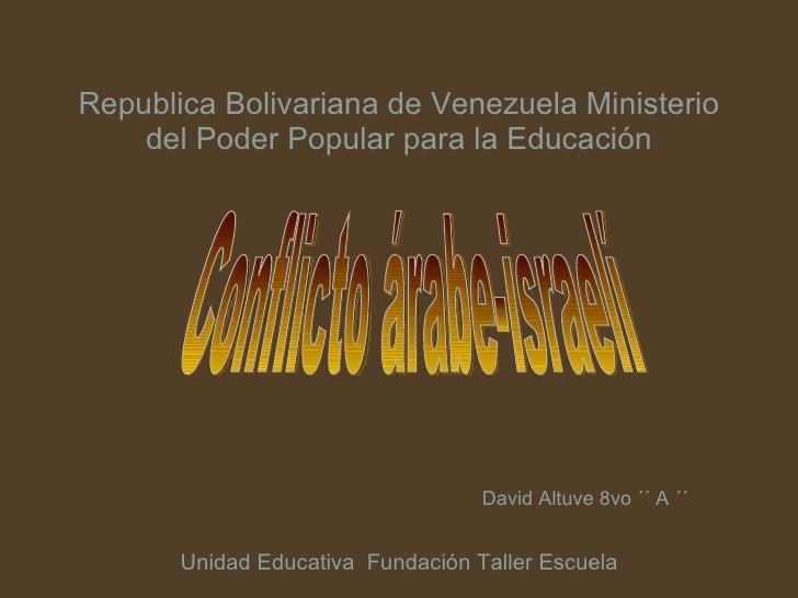 Republica Bolivariana de Venezuela Ministerio del Poder Popular para la Educación David Altuve 8vo ´´ A ´´ Conflicto árabe...