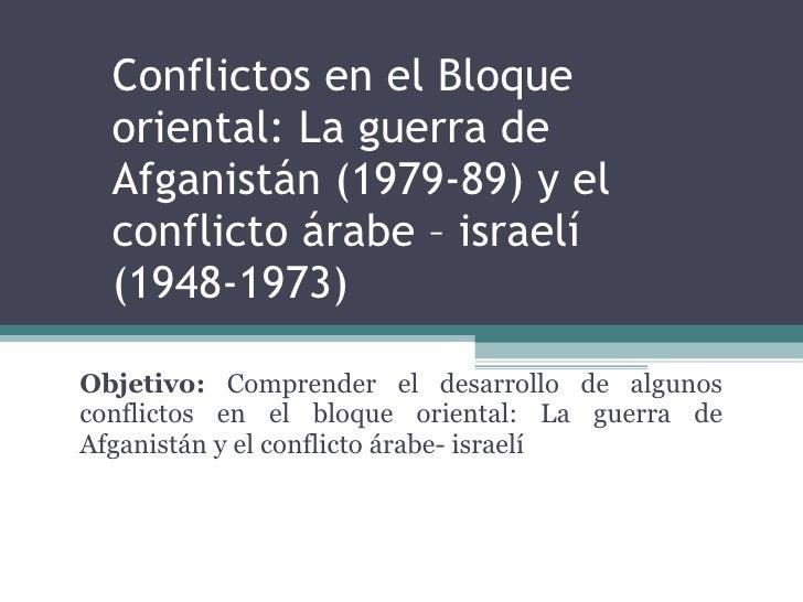 Conflictos en el Bloque oriental: La guerra de Afganistán (1979-89) y el conflicto árabe – israelí (1948-1973) Objetivo:  ...