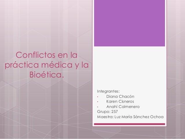 Conflictos en la práctica médica y la Bioética. Integrantes: • Diana Chacón • Karen Cisneros • Anahí Colmenero Grupo: 257 ...