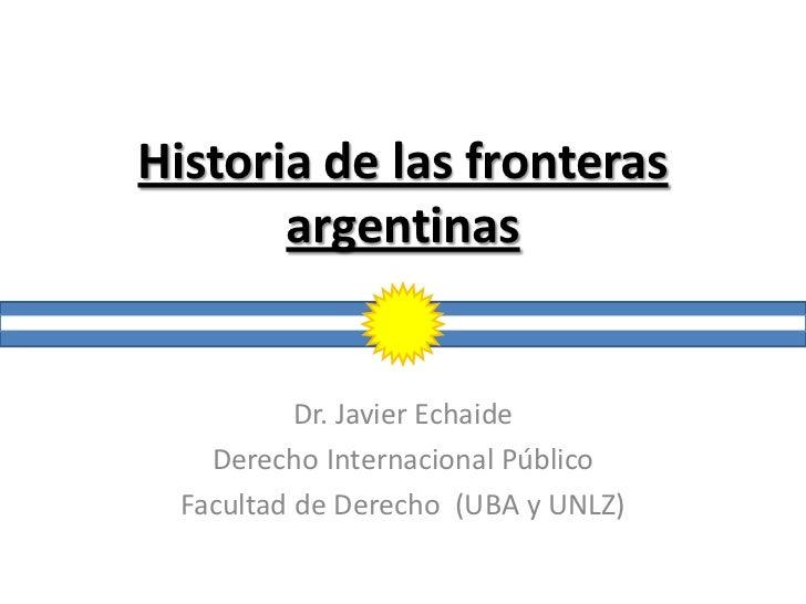 Historia de las fronteras       argentinas           Dr. Javier Echaide    Derecho Internacional Público  Facultad de Dere...