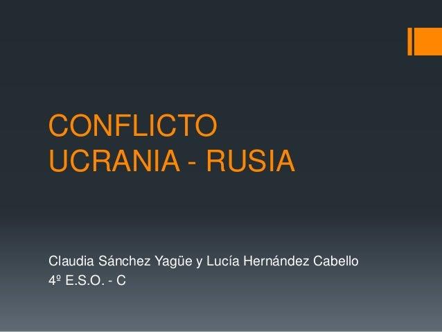 CONFLICTO UCRANIA - RUSIA Claudia Sánchez Yagüe y Lucía Hernández Cabello 4º E.S.O. - C