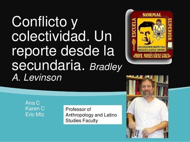 Conflicto ycolectividad. Unreporte desde lasecundaria. BradleyA. LevinsonAna CKaren CEric MtzProfessor ofAnthropology and ...