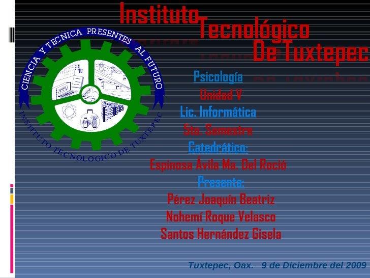 Tuxtepec, Oax.  9 de Diciembre del 2009 Lic. Informática Psicología 5to. Semestre Unidad V Catedrático: Espinosa Ávila Ma....