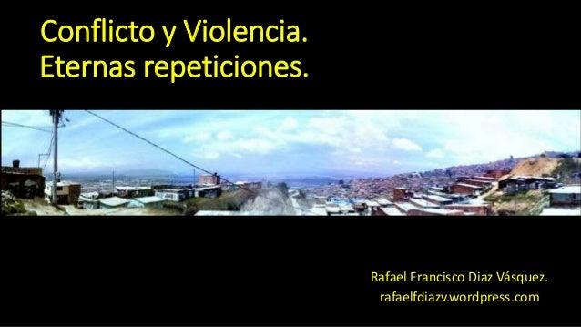 Conflicto y Violencia. Eternas repeticiones. Rafael Francisco Diaz Vásquez. rafaelfdiazv.wordpress.com