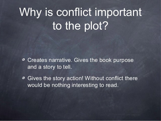 Why is conflict important      to the plot? Creates narrative. Gives the book purpose and a story to tell. Gives the story...