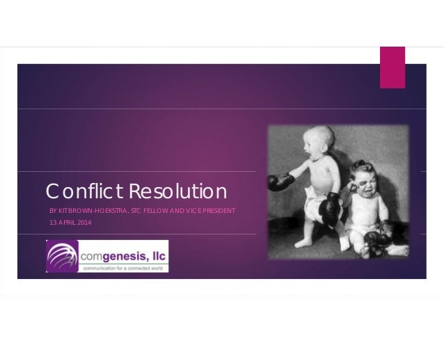Conflict Resolution BY KIT BROWN-HOEKSTRA, STC FELLOW AND VICE PRESIDENT 13 APRIL 2014