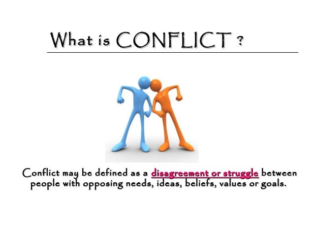 define conflict A conflict is a struggle or an opposition if you and your best friend both fall in love with the same person, you will have to find some way to resolve the conflict.