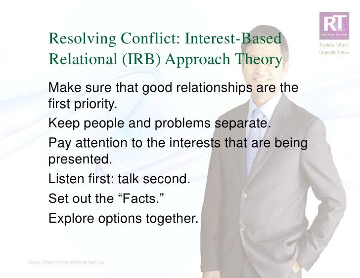 Resolving Conflict: Interest-BasedRelational (IRB) Approach TheoryMake sure that good relationships are thefirst priority....