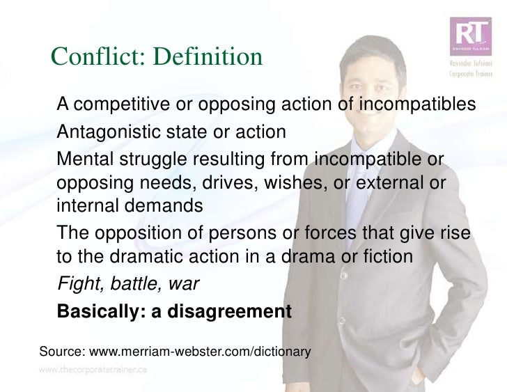 Conflict: Definition  A competitive or opposing action of incompatibles  Antagonistic state or action  Mental struggle res...