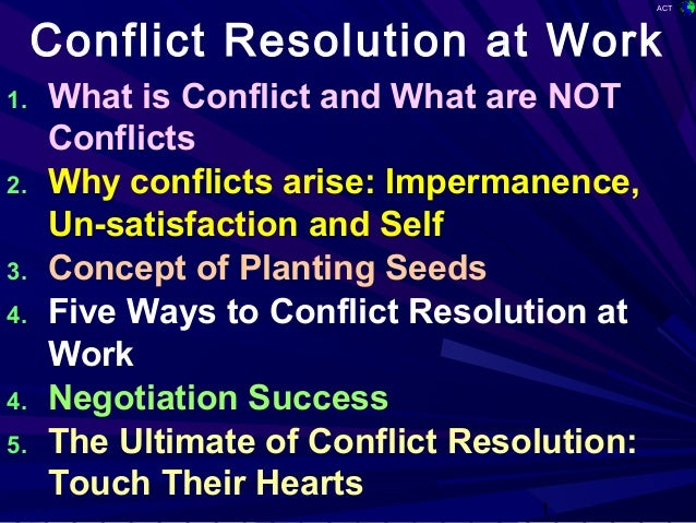 ACT 1 Conflict Resolution at Work 1. What is Conflict and What are NOT Conflicts 2. Why conflicts arise: Impermanence, Un-...