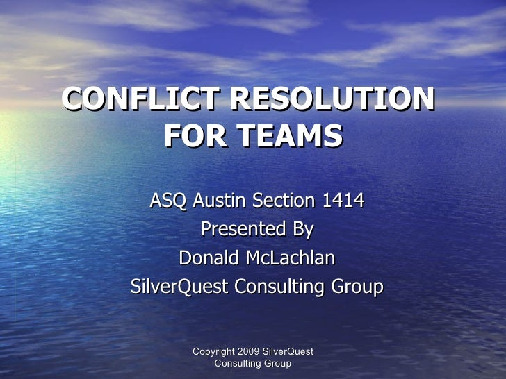 CONFLICT RESOLUTION      FOR TEAMS       ASQ Austin Section 1414            Presented By          Donald McLachlan    Silv...
