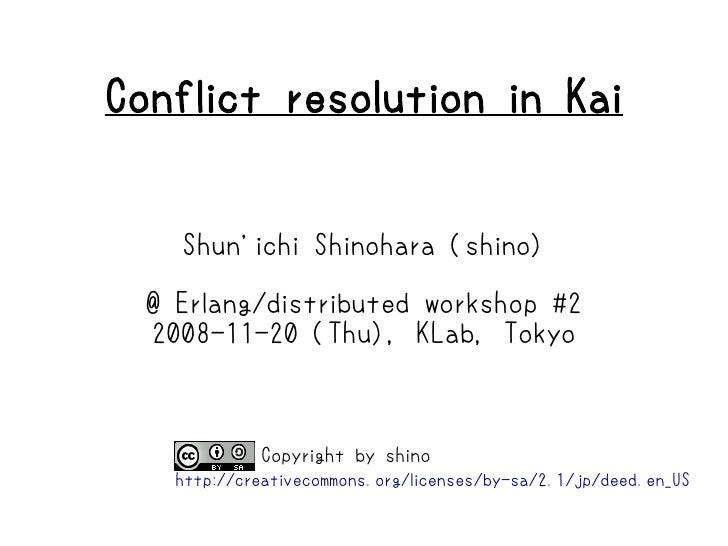 Conflict resolution in Kai       Shun'ichi Shinohara (shino)    @ Erlang/distributed workshop #2   2008-11-20 (Thu), KLab,...