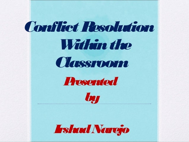 Conflict Resolution Withinthe Classroom Presented by IrshadNarejo