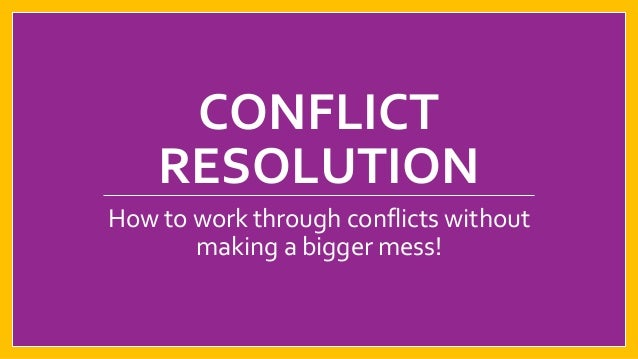 CONFLICT RESOLUTION How to work through conflicts without making a bigger mess!