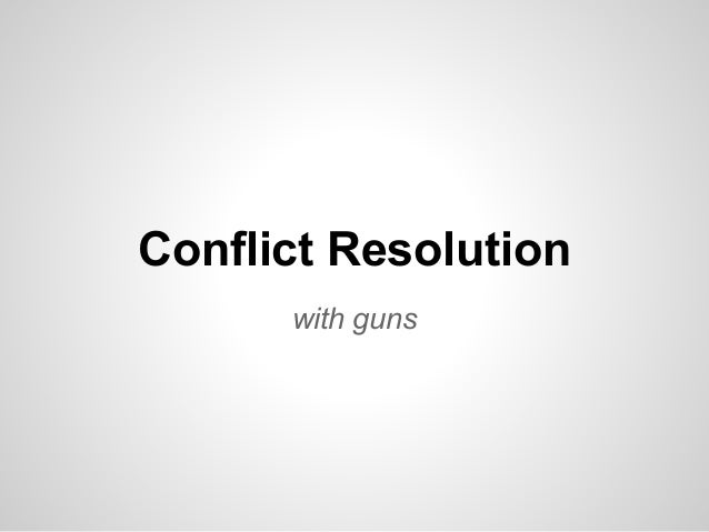 Conflict Resolution with guns