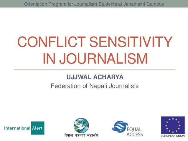 CONFLICT SENSITIVITY IN JOURNALISM UJJWAL ACHARYA Federation of Nepali Journalists Orientation Program for Journalism Stud...