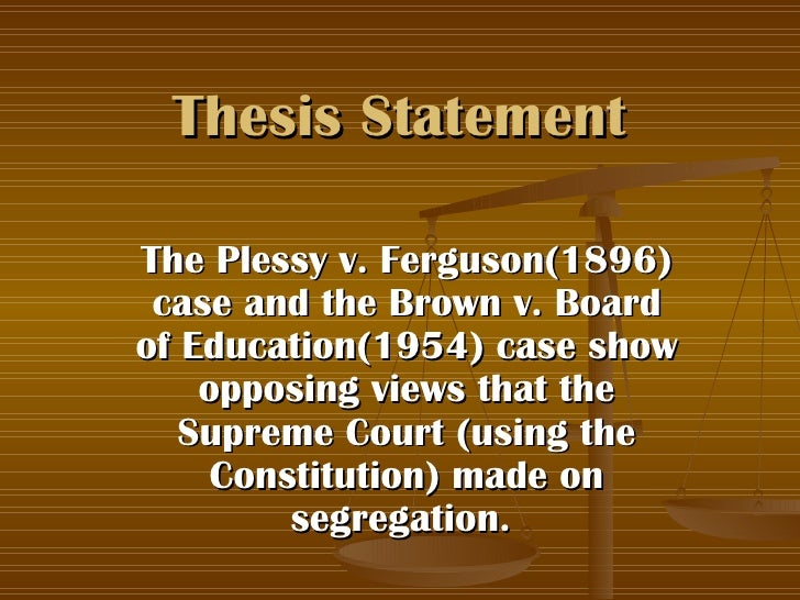 thesis for brown v board of education Essay bibilograghy brown vs parents like linda brown knew that this wasn't right and needed to change the school board the brown v board of education did.