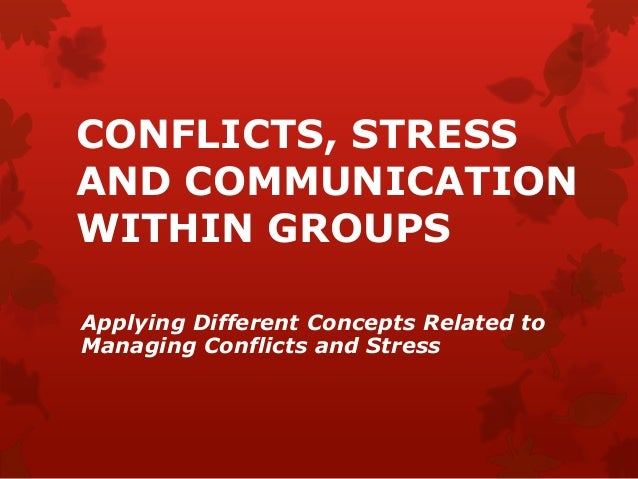 CONFLICTS, STRESS AND COMMUNICATION WITHIN GROUPS Applying Different Concepts Related to Managing Conflicts and Stress