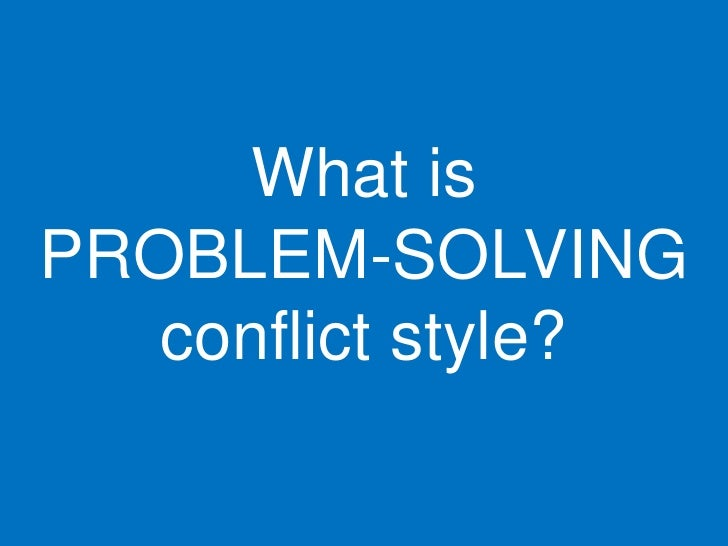 What is PROBLEM-SOLVING    conflict style?