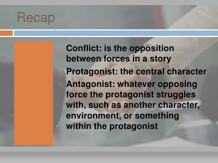 Recap             Conflict: is the opposition             between forces in a story            Protagonist: the central ...