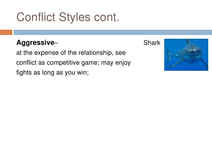 Conflict Styles cont.  Aggressive–                               Shark at the expense of the relationship, see conflict as...